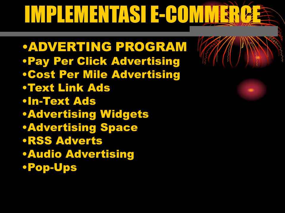 IMPLEMENTASI E-COMMERCE ADVERTING PROGRAM Pay Per Click Advertising Cost Per Mile Advertising Text Link Ads In-Text Ads Advertising Widgets Advertising Space RSS Adverts Audio Advertising Pop-Ups