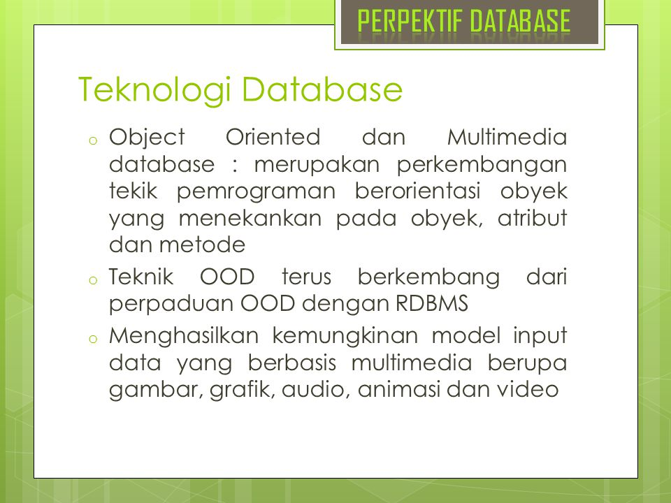 Teknologi Database o Object Oriented dan Multimedia database : merupakan perkembangan tekik pemrograman berorientasi obyek yang menekankan pada obyek,