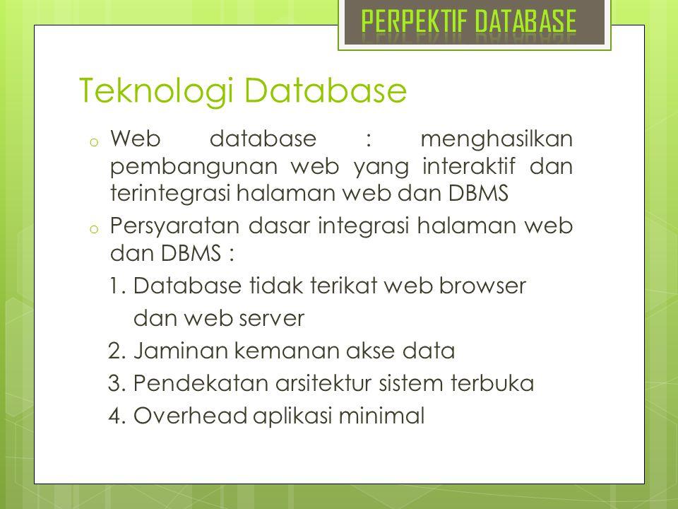 Teknologi Database o Web database : menghasilkan pembangunan web yang interaktif dan terintegrasi halaman web dan DBMS o Persyaratan dasar integrasi h