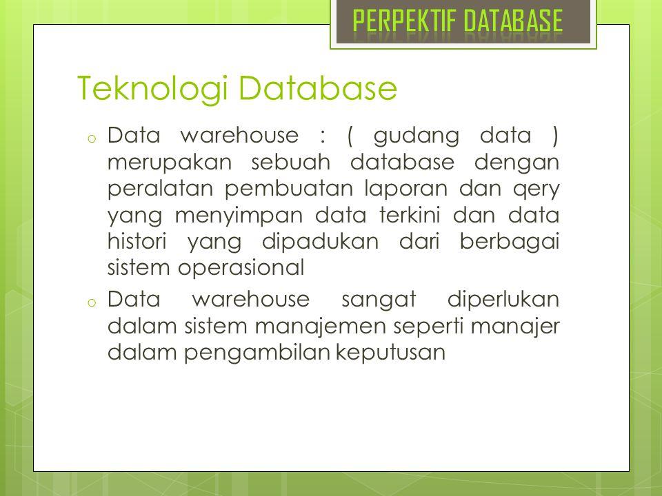 Teknologi Database o Data warehouse : ( gudang data ) merupakan sebuah database dengan peralatan pembuatan laporan dan qery yang menyimpan data terkin