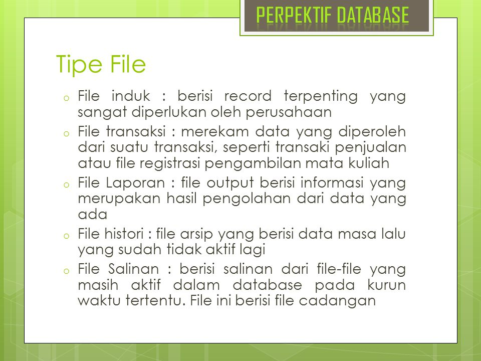 Tipe File o File induk : berisi record terpenting yang sangat diperlukan oleh perusahaan o File transaksi : merekam data yang diperoleh dari suatu tra