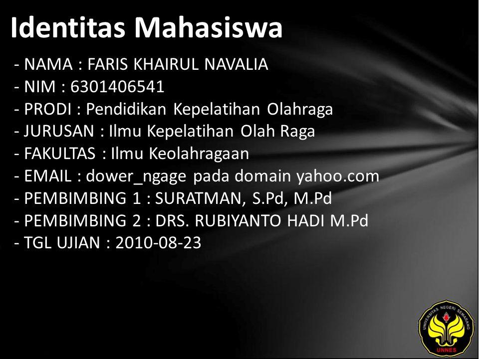 Identitas Mahasiswa - NAMA : FARIS KHAIRUL NAVALIA - NIM : 6301406541 - PRODI : Pendidikan Kepelatihan Olahraga - JURUSAN : Ilmu Kepelatihan Olah Raga - FAKULTAS : Ilmu Keolahragaan - EMAIL : dower_ngage pada domain yahoo.com - PEMBIMBING 1 : SURATMAN, S.Pd, M.Pd - PEMBIMBING 2 : DRS.