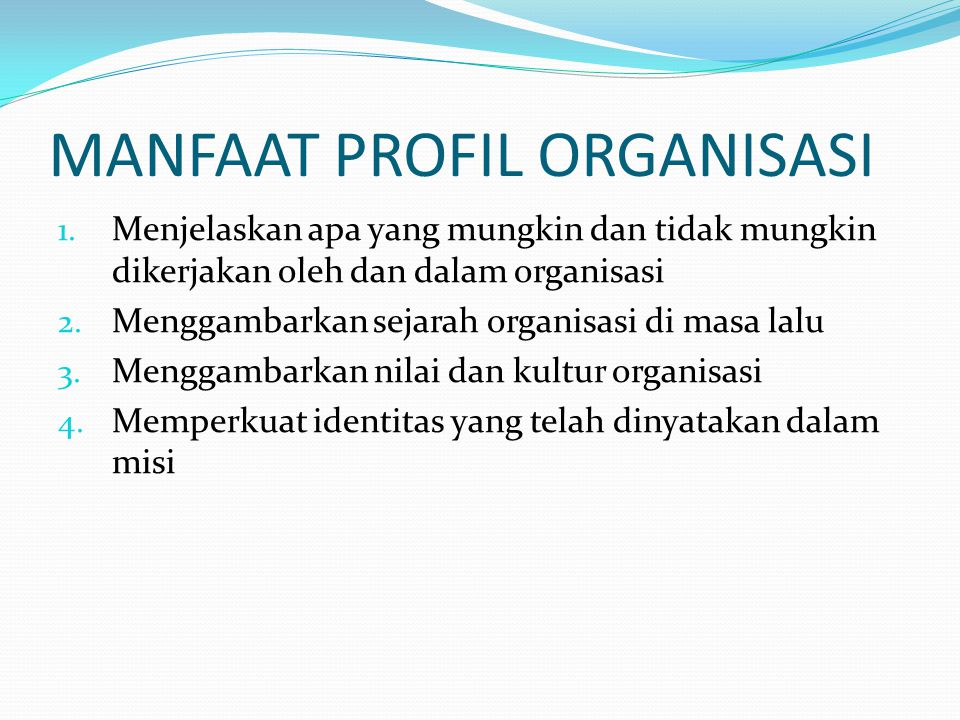 MANFAAT PROFIL ORGANISASI 1. Menjelaskan apa yang mungkin dan tidak mungkin dikerjakan oleh dan dalam organisasi 2. Menggambarkan sejarah organisasi d
