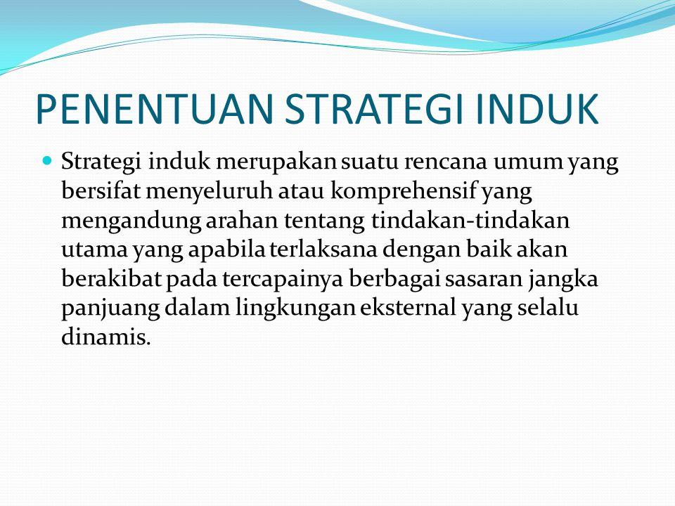 PENENTUAN STRATEGI INDUK Strategi induk merupakan suatu rencana umum yang bersifat menyeluruh atau komprehensif yang mengandung arahan tentang tindaka