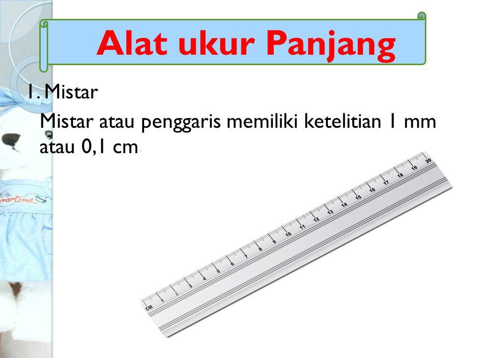 1. Mistar Mistar atau penggaris memiliki ketelitian 1 mm atau 0,1 cm. Alat ukur Panjang