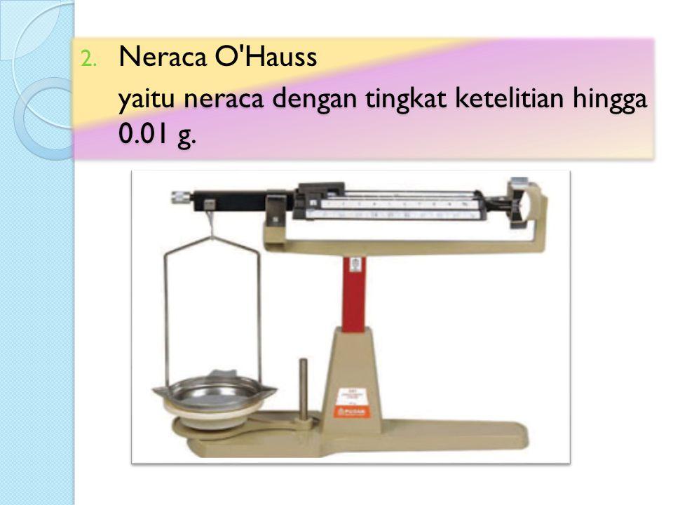 2. Neraca O'Hauss yaitu neraca dengan tingkat ketelitian hingga 0.01 g. 2. Neraca O'Hauss yaitu neraca dengan tingkat ketelitian hingga 0.01 g.