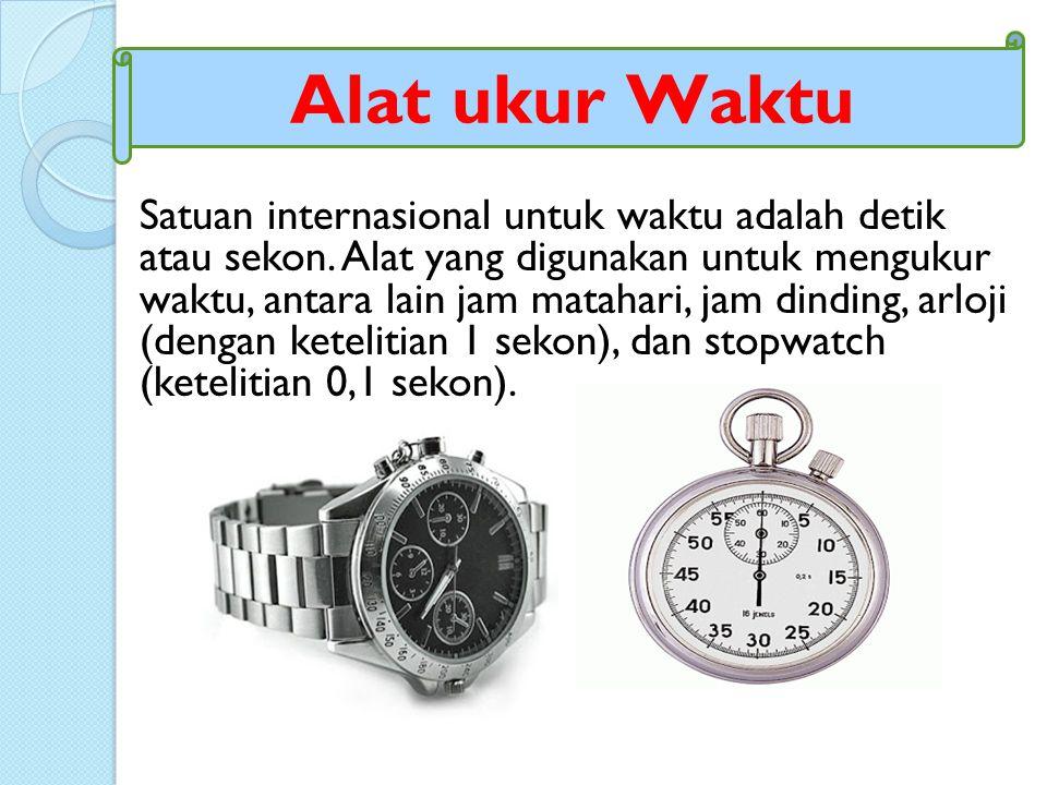 Satuan internasional untuk waktu adalah detik atau sekon. Alat yang digunakan untuk mengukur waktu, antara lain jam matahari, jam dinding, arloji (den