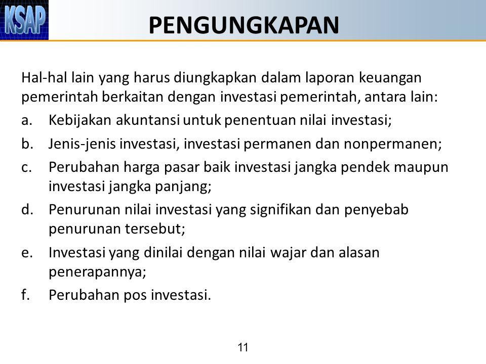 11 PENGUNGKAPAN Hal-hal lain yang harus diungkapkan dalam laporan keuangan pemerintah berkaitan dengan investasi pemerintah, antara lain: a.Kebijakan