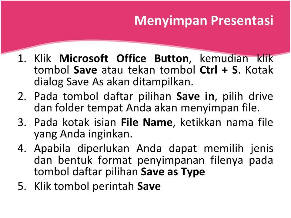Menyimpan Presentasi 1.Klik Microsoft Office Button, kemudian klik tombol Save atau tekan tombol Ctrl + S. Kotak dialog Save As akan ditampilkan. 2.Pa