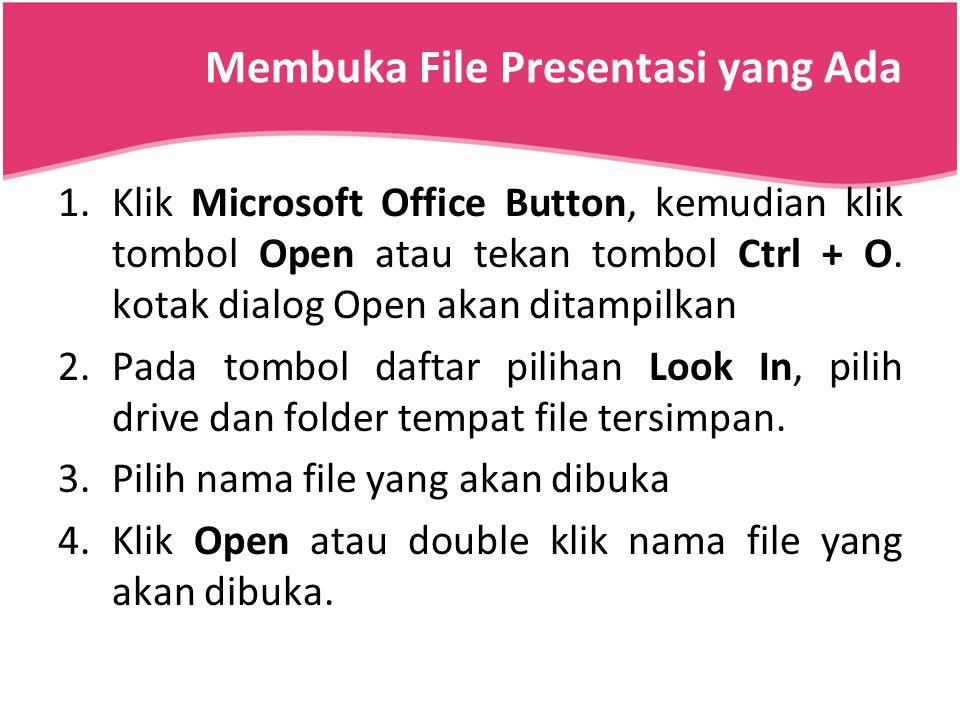 Membuka File Presentasi yang Ada 1.Klik Microsoft Office Button, kemudian klik tombol Open atau tekan tombol Ctrl + O. kotak dialog Open akan ditampil