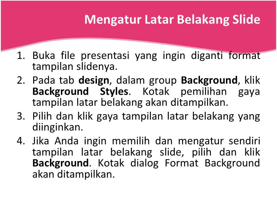 Mengatur Latar Belakang Slide 1.Buka file presentasi yang ingin diganti format tampilan slidenya. 2.Pada tab design, dalam group Background, klik Back