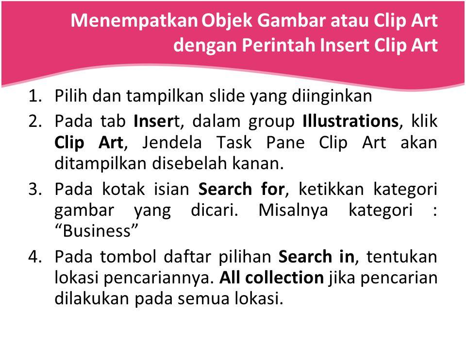 Menempatkan Objek Gambar atau Clip Art dengan Perintah Insert Clip Art 1.Pilih dan tampilkan slide yang diinginkan 2.Pada tab Insert, dalam group Illu