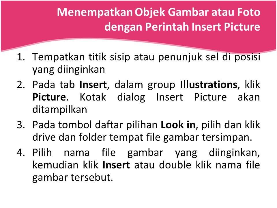 Menempatkan Objek Gambar atau Foto dengan Perintah Insert Picture 1.Tempatkan titik sisip atau penunjuk sel di posisi yang diinginkan 2.Pada tab Inser