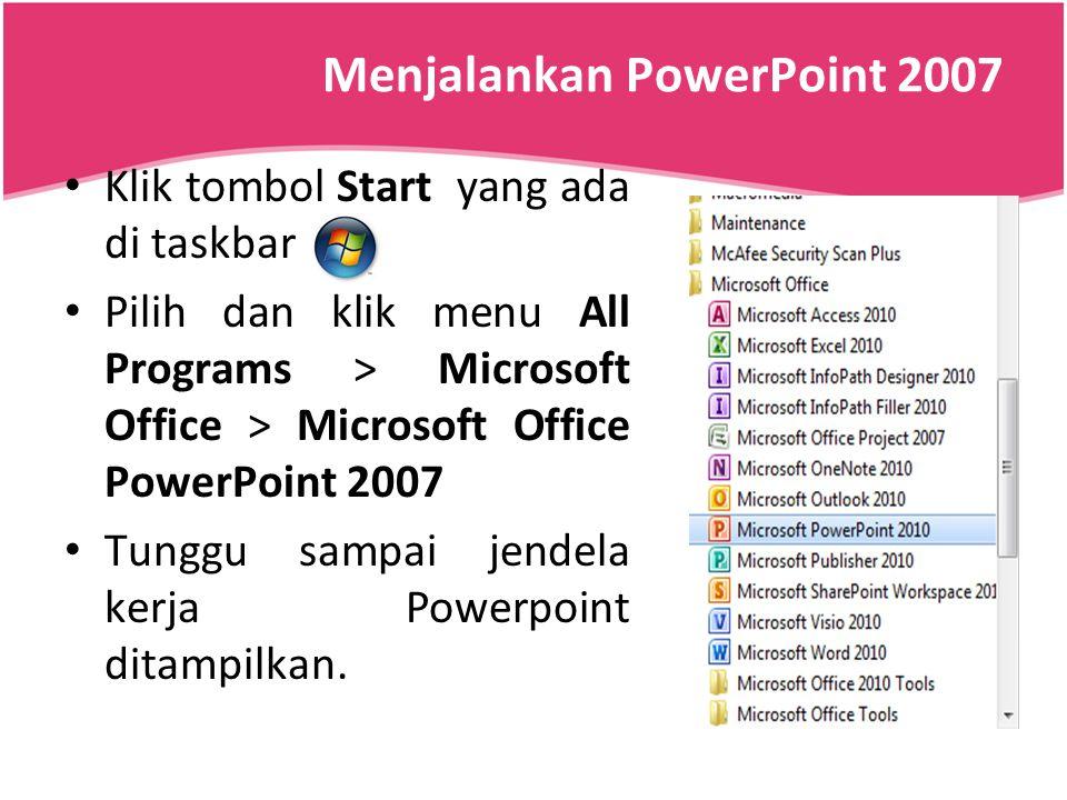Menjalankan PowerPoint 2007 Klik tombol Start yang ada di taskbar Pilih dan klik menu All Programs > Microsoft Office > Microsoft Office PowerPoint 20