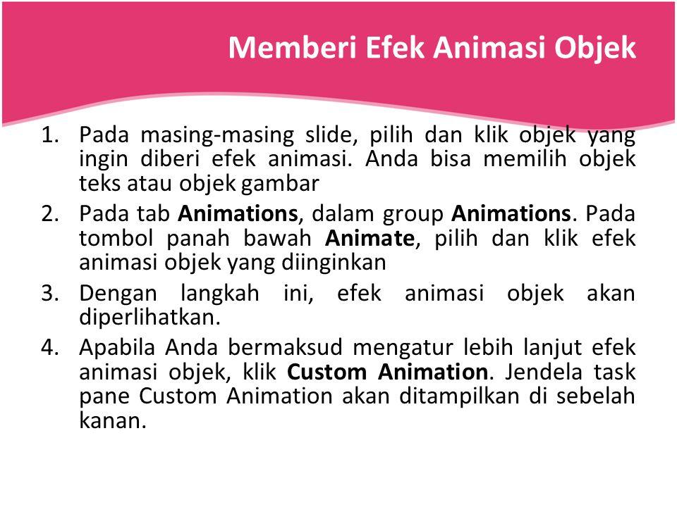 Memberi Efek Animasi Objek 1.Pada masing-masing slide, pilih dan klik objek yang ingin diberi efek animasi. Anda bisa memilih objek teks atau objek ga