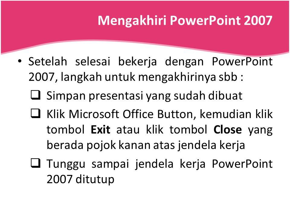 Mengakhiri PowerPoint 2007 Setelah selesai bekerja dengan PowerPoint 2007, langkah untuk mengakhirinya sbb :  Simpan presentasi yang sudah dibuat  K