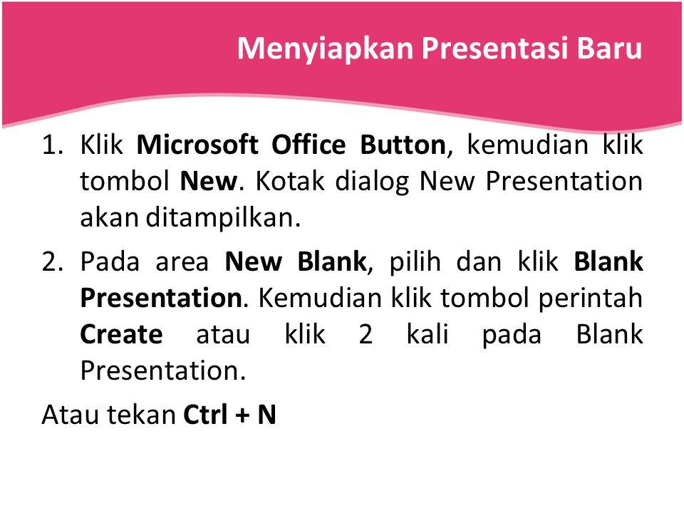 Menyiapkan Presentasi Baru 1.Klik Microsoft Office Button, kemudian klik tombol New. Kotak dialog New Presentation akan ditampilkan. 2.Pada area New B