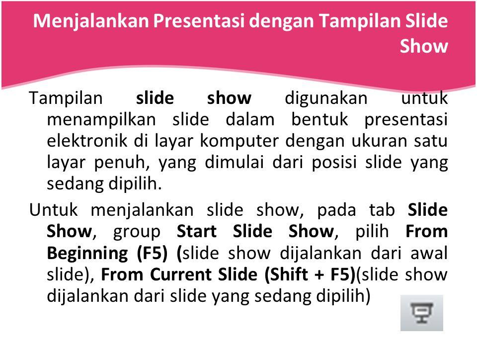 Menjalankan Presentasi dengan Tampilan Slide Show Tampilan slide show digunakan untuk menampilkan slide dalam bentuk presentasi elektronik di layar ko