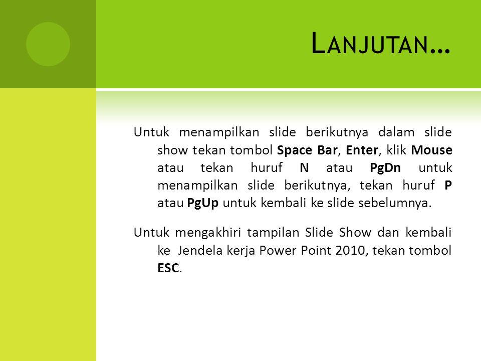 L ANJUTAN … Untuk menampilkan slide berikutnya dalam slide show tekan tombol Space Bar, Enter, klik Mouse atau tekan huruf N atau PgDn untuk menampilkan slide berikutnya, tekan huruf P atau PgUp untuk kembali ke slide sebelumnya.