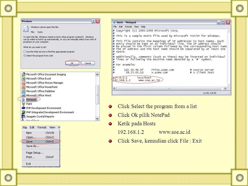Click Select the program from a list Click Ok pilih NotePad Ketik pada Hosts 192.168.1.2 www.soe.ac.id Click Save, kemudian click File | Exit