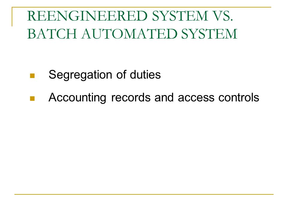 Segregation of duties Accounting records and access controls REENGINEERED SYSTEM VS. BATCH AUTOMATED SYSTEM