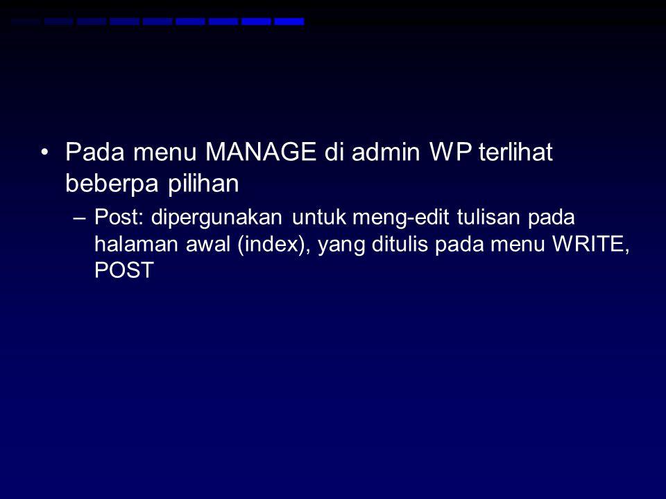 Pada menu MANAGE di admin WP terlihat beberpa pilihan –Post: dipergunakan untuk meng-edit tulisan pada halaman awal (index), yang ditulis pada menu WRITE, POST