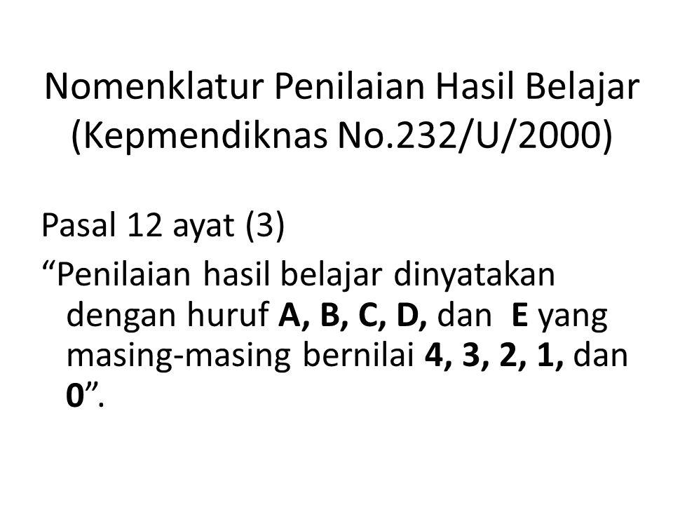 Nomenklatur Penilaian Hasil Belajar (Kepmendiknas No.232/U/2000) Pasal 12 ayat (3) Penilaian hasil belajar dinyatakan dengan huruf A, B, C, D, dan E yang masing-masing bernilai 4, 3, 2, 1, dan 0 .