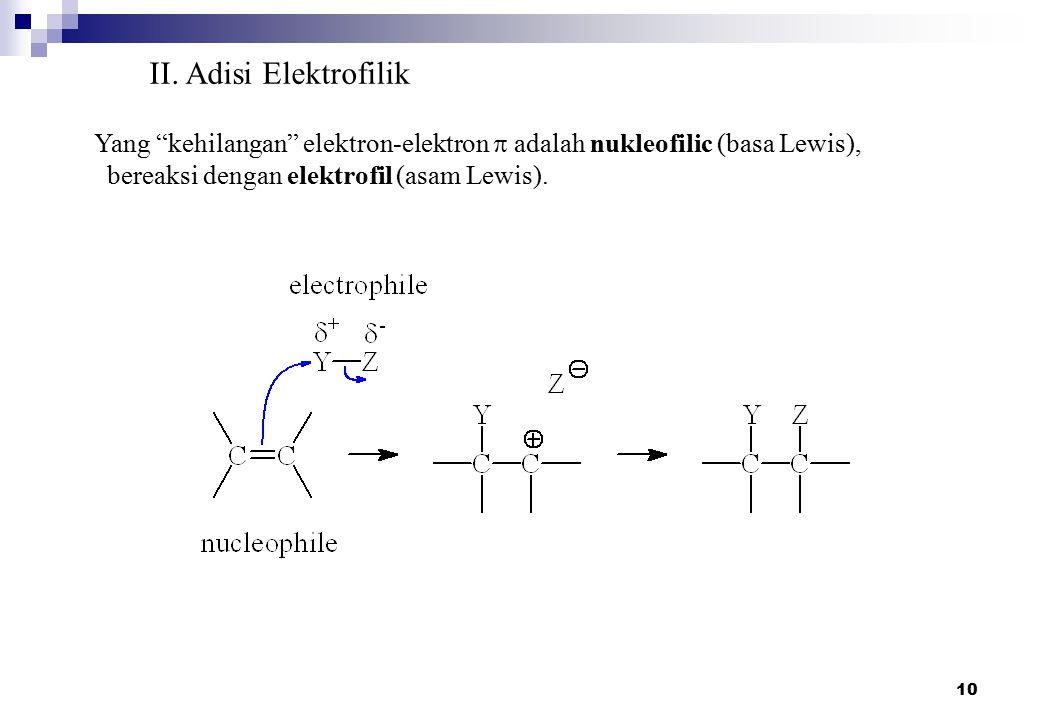 "10 II. Adisi Elektrofilik Yang ""kehilangan"" elektron-elektron  adalah nukleofilic (basa Lewis), bereaksi dengan elektrofil (asam Lewis)."