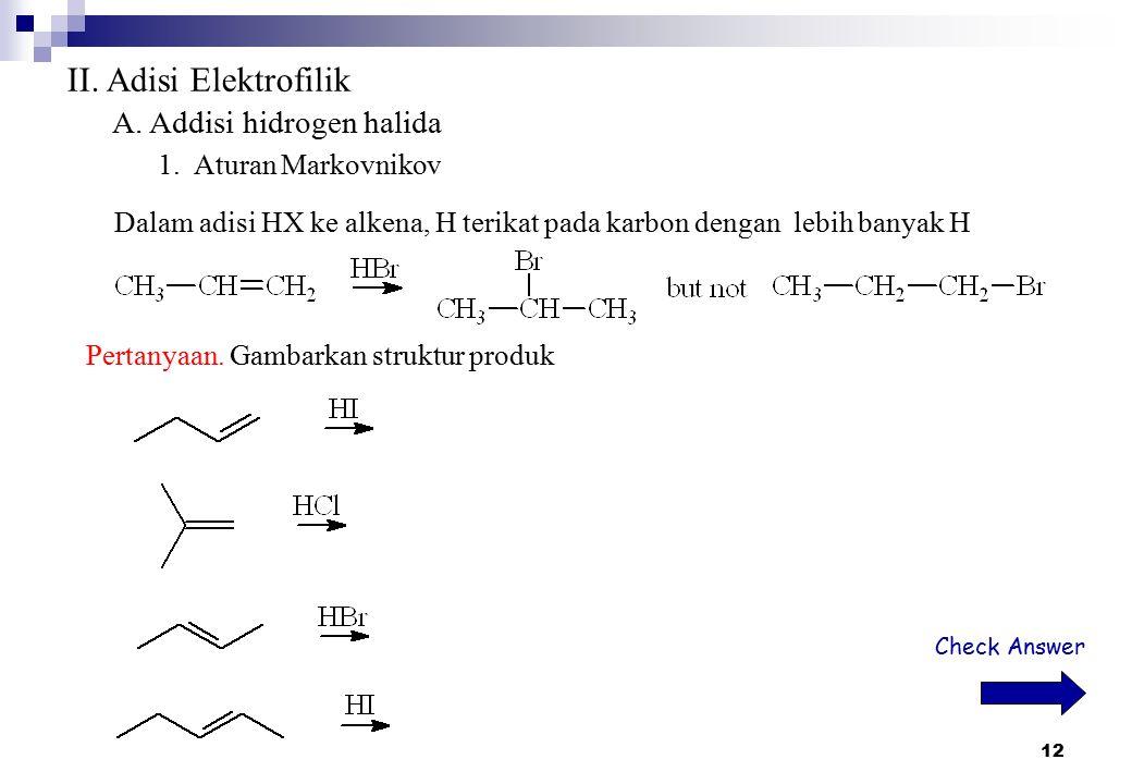 12 II. Adisi Elektrofilik A. Addisi hidrogen halida 1. Aturan Markovnikov Dalam adisi HX ke alkena, H terikat pada karbon dengan lebih banyak H Pertan