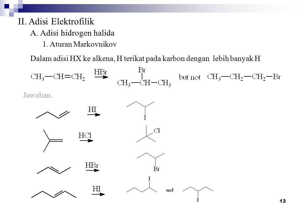 13 II. Adisi Elektrofilik A. Adisi hidrogen halida 1. Aturan Markovnikov Jawaban. Dalam adisi HX ke alkena, H terikat pada karbon dengan lebih banyak