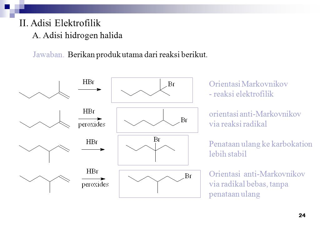 24 II. Adisi Elektrofilik A. Adisi hidrogen halida Jawaban. Berikan produk utama dari reaksi berikut. Orientasi Markovnikov - reaksi elektrofilik orie