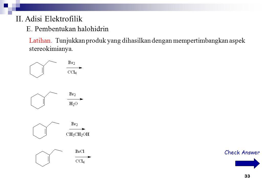 33 II. Adisi Elektrofilik E. Pembentukan halohidrin Latihan. Tunjukkan produk yang dihasilkan dengan mempertimbangkan aspek stereokimianya. Check Answ