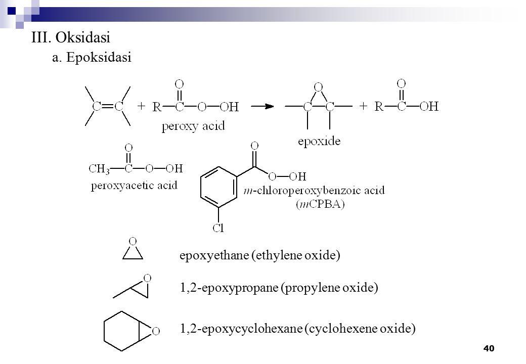 40 III. Oksidasi a. Epoksidasi epoxyethane (ethylene oxide) 1,2-epoxypropane (propylene oxide) 1,2-epoxycyclohexane (cyclohexene oxide)