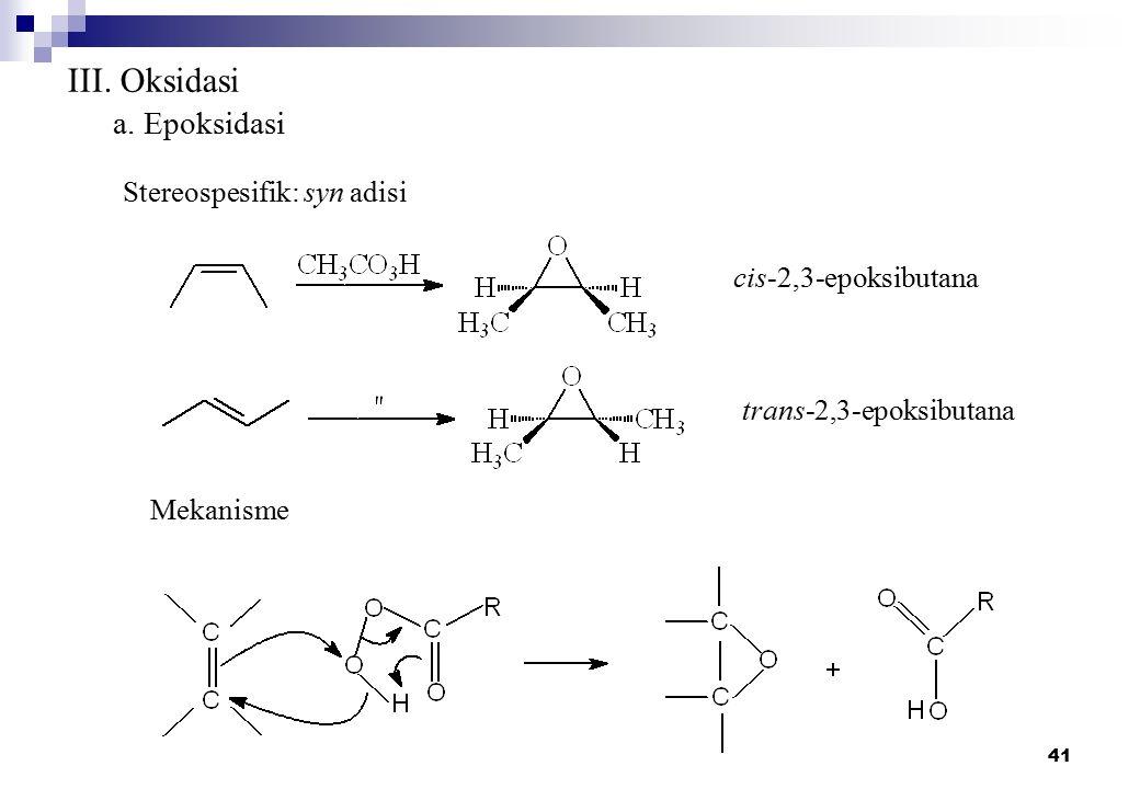 41 III. Oksidasi a. Epoksidasi Stereospesifik: syn adisi cis-2,3-epoksibutana trans-2,3-epoksibutana Mekanisme