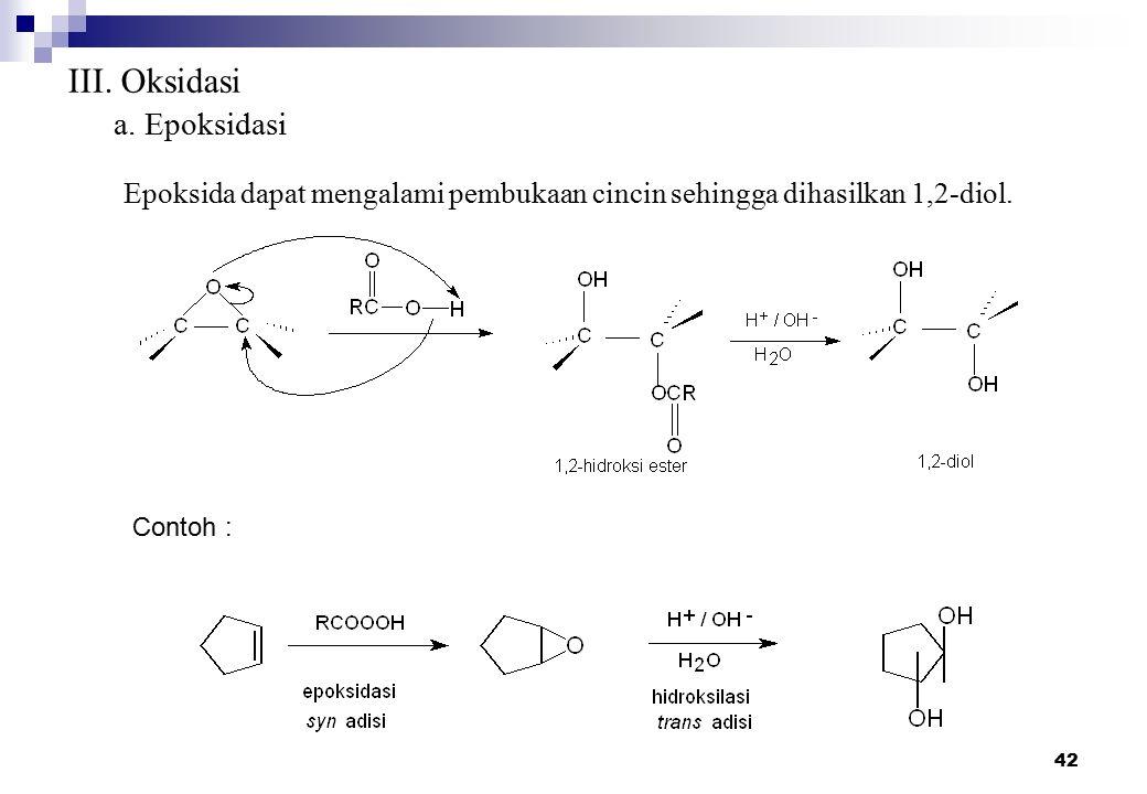 42 III. Oksidasi a. Epoksidasi Epoksida dapat mengalami pembukaan cincin sehingga dihasilkan 1,2-diol. Contoh :