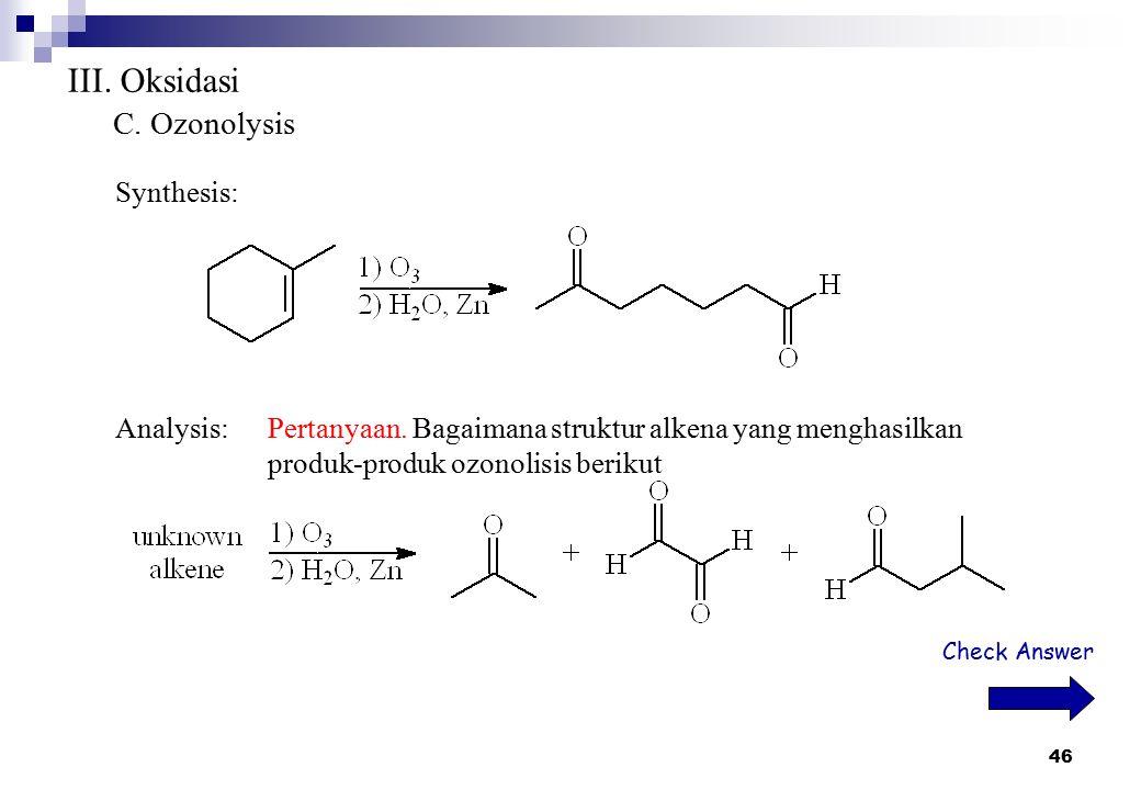 46 III. Oksidasi C. Ozonolysis Synthesis: Analysis:Pertanyaan. Bagaimana struktur alkena yang menghasilkan produk-produk ozonolisis berikut Check Answ