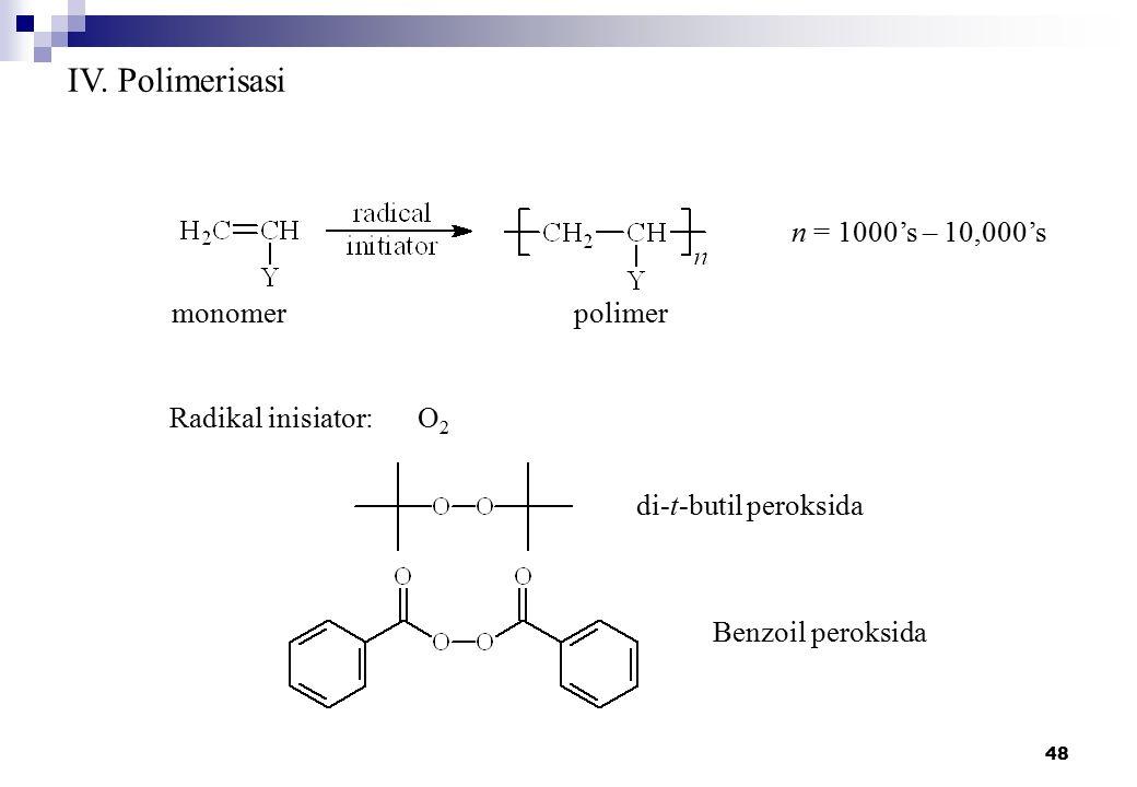 48 IV. Polimerisasi monomerpolimer n = 1000's – 10,000's Radikal inisiator:O 2 di-t-butil peroksida Benzoil peroksida