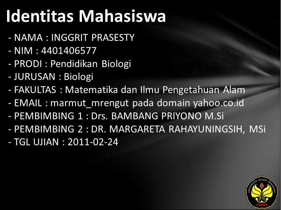 Identitas Mahasiswa - NAMA : INGGRIT PRASESTY - NIM : 4401406577 - PRODI : Pendidikan Biologi - JURUSAN : Biologi - FAKULTAS : Matematika dan Ilmu Pengetahuan Alam - EMAIL : marmut_mrengut pada domain yahoo.co.id - PEMBIMBING 1 : Drs.