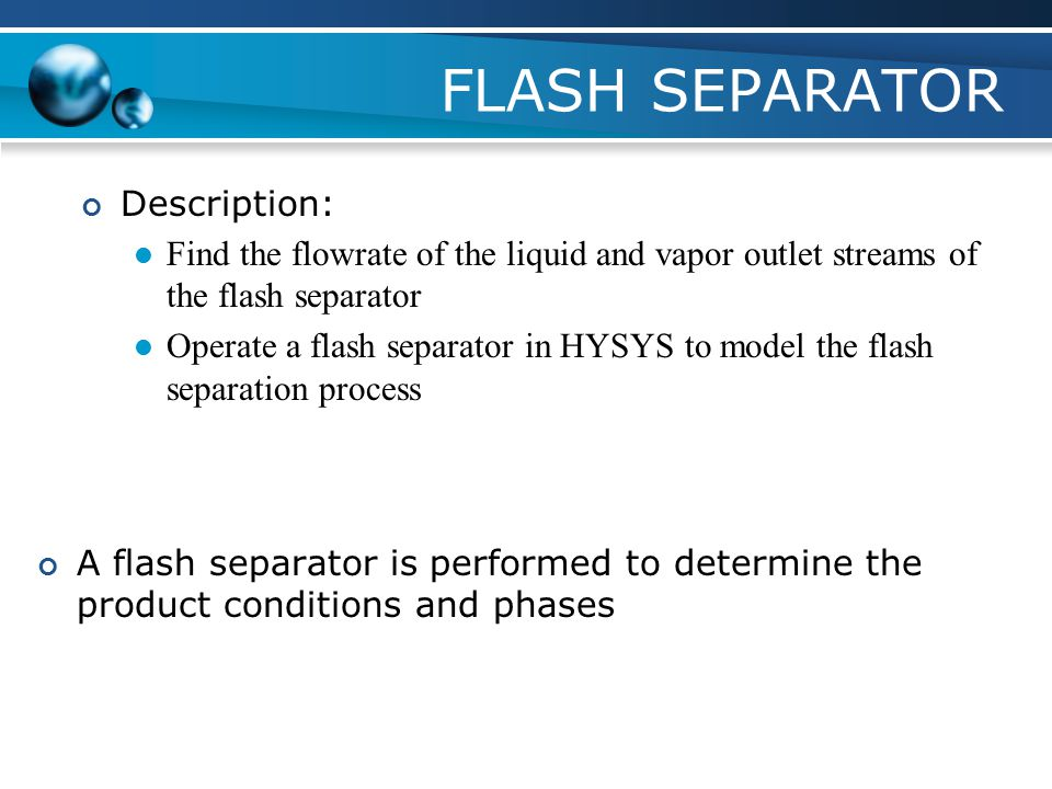 FLASH SEPARATOR Description: Find the flowrate of the liquid and vapor outlet streams of the flash separator Operate a flash separator in HYSYS to mod