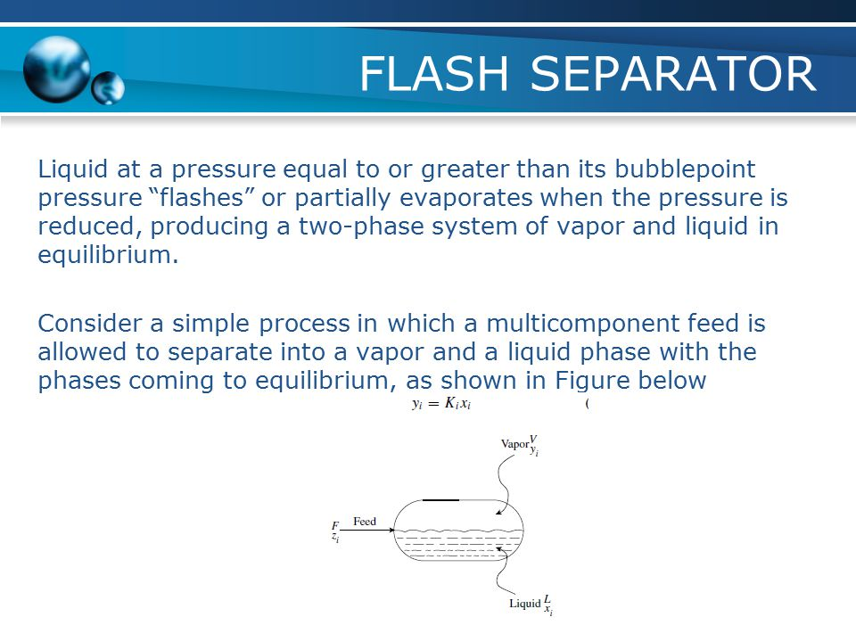 "FLASH SEPARATOR Liquid at a pressure equal to or greater than its bubblepoint pressure ""flashes"" or partially evaporates when the pressure is reduced,"