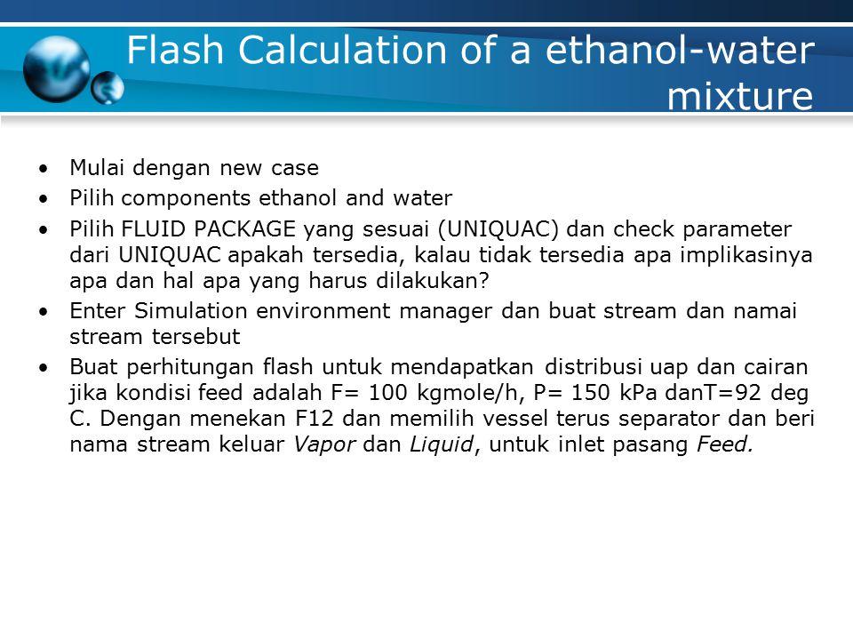 Flash Calculation of a ethanol-water mixture Mulai dengan new case Pilih components ethanol and water Pilih FLUID PACKAGE yang sesuai (UNIQUAC) dan check parameter dari UNIQUAC apakah tersedia, kalau tidak tersedia apa implikasinya apa dan hal apa yang harus dilakukan.
