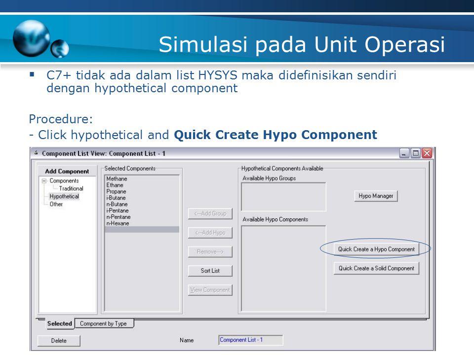 Simulasi pada Unit Operasi  C7+ tidak ada dalam list HYSYS maka didefinisikan sendiri dengan hypothetical component Procedure: - Click hypothetical and Quick Create Hypo Component