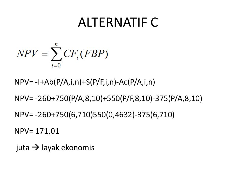 ALTERNATIF C NPV= -I+Ab(P/A,i,n)+S(P/F,i,n)-Ac(P/A,i,n) NPV= -260+750(P/A,8,10)+550(P/F,8,10)-375(P/A,8,10) NPV= -260+750(6,710)550(0,4632)-375(6,710) NPV= 171,01 juta  layak ekonomis