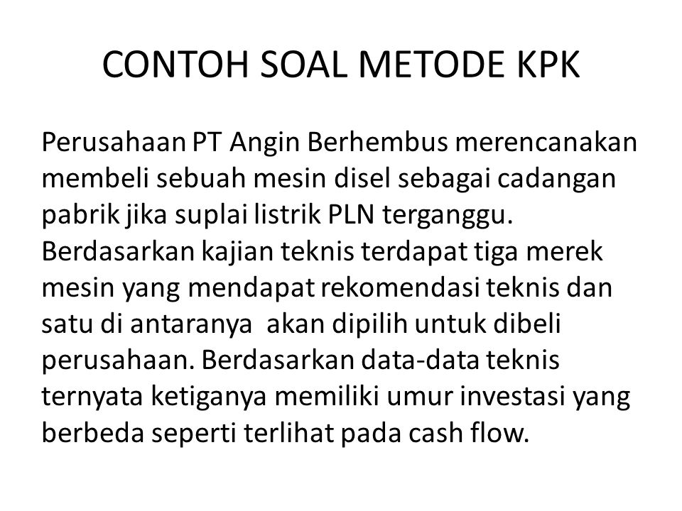CONTOH SOAL METODE KPK Perusahaan PT Angin Berhembus merencanakan membeli sebuah mesin disel sebagai cadangan pabrik jika suplai listrik PLN terganggu.
