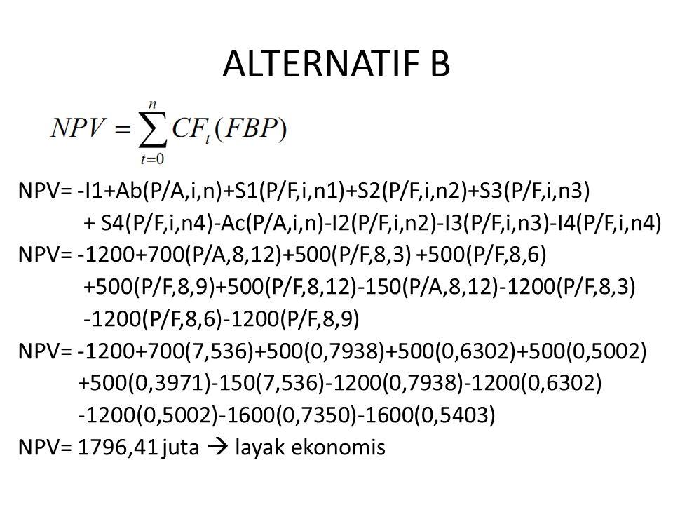 ALTERNATIF B NPV= -I1+Ab(P/A,i,n)+S1(P/F,i,n1)+S2(P/F,i,n2)+S3(P/F,i,n3) + S4(P/F,i,n4)-Ac(P/A,i,n)-I2(P/F,i,n2)-I3(P/F,i,n3)-I4(P/F,i,n4) NPV= -1200+700(P/A,8,12)+500(P/F,8,3) +500(P/F,8,6) +500(P/F,8,9)+500(P/F,8,12)-150(P/A,8,12)-1200(P/F,8,3) -1200(P/F,8,6)-1200(P/F,8,9) NPV= -1200+700(7,536)+500(0,7938)+500(0,6302)+500(0,5002) +500(0,3971)-150(7,536)-1200(0,7938)-1200(0,6302) -1200(0,5002)-1600(0,7350)-1600(0,5403) NPV= 1796,41 juta  layak ekonomis
