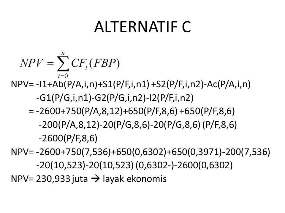 ALTERNATIF C NPV= -I1+Ab(P/A,i,n)+S1(P/F,i,n1) +S2(P/F,i,n2)-Ac(P/A,i,n) -G1(P/G,i,n1)-G2(P/G,i,n2)-I2(P/F,i,n2) NPV= -2600+750(P/A,8,12)+650(P/F,8,6) +650(P/F,8,6) -200(P/A,8,12)-20(P/G,8,6)-20(P/G,8,6) (P/F,8,6) -2600(P/F,8,6) NPV= -2600+750(7,536)+650(0,6302)+650(0,3971)-200(7,536) -20(10,523)-20(10,523) (0,6302-)-2600(0,6302) NPV= 230,933 juta  layak ekonomis