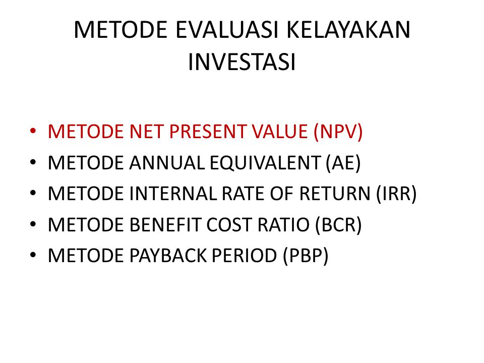 METODE EVALUASI KELAYAKAN INVESTASI METODE NET PRESENT VALUE (NPV) METODE ANNUAL EQUIVALENT (AE) METODE INTERNAL RATE OF RETURN (IRR) METODE BENEFIT COST RATIO (BCR) METODE PAYBACK PERIOD (PBP)