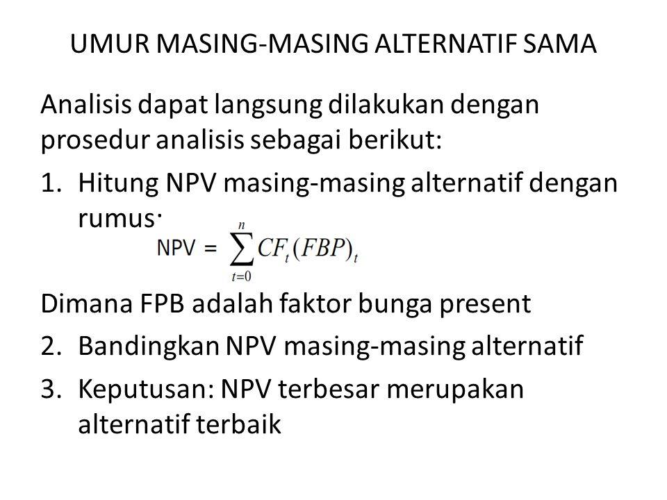 UMUR MASING-MASING ALTERNATIF SAMA Analisis dapat langsung dilakukan dengan prosedur analisis sebagai berikut: 1.Hitung NPV masing-masing alternatif dengan rumus: Dimana FPB adalah faktor bunga present 2.Bandingkan NPV masing-masing alternatif 3.Keputusan: NPV terbesar merupakan alternatif terbaik