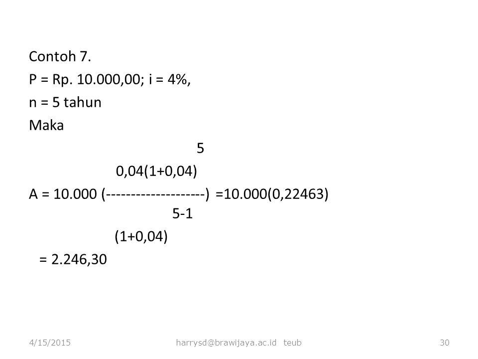 Contoh 7. P = Rp. 10.000,00; i = 4%, n = 5 tahun Maka 5 0,04(1+0,04) A = 10.000 (--------------------) =10.000(0,22463) 5-1 (1+0,04) = 2.246,30 4/15/2