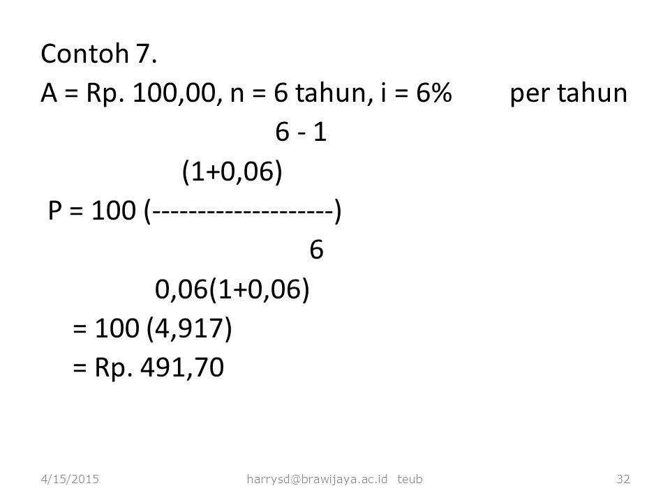 Contoh 7. A = Rp. 100,00, n = 6 tahun, i = 6% per tahun 6 - 1 (1+0,06) P = 100 (--------------------) 6 0,06(1+0,06) = 100 (4,917) = Rp. 491,70 4/15/2